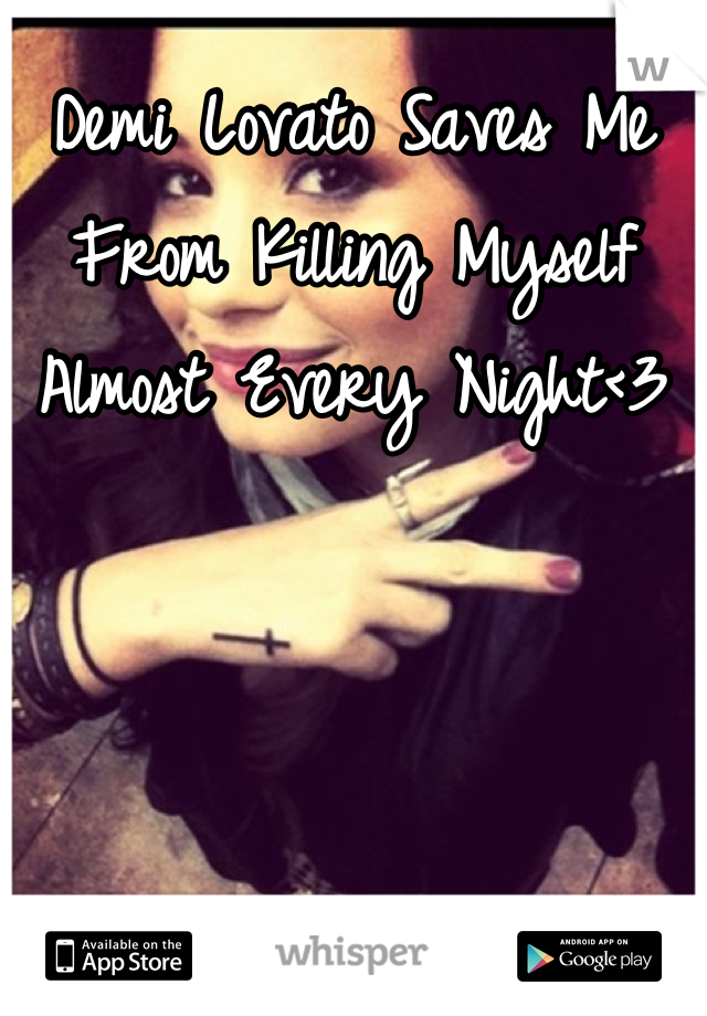Demi Lovato Saves Me From Killing Myself Almost Every Night<3