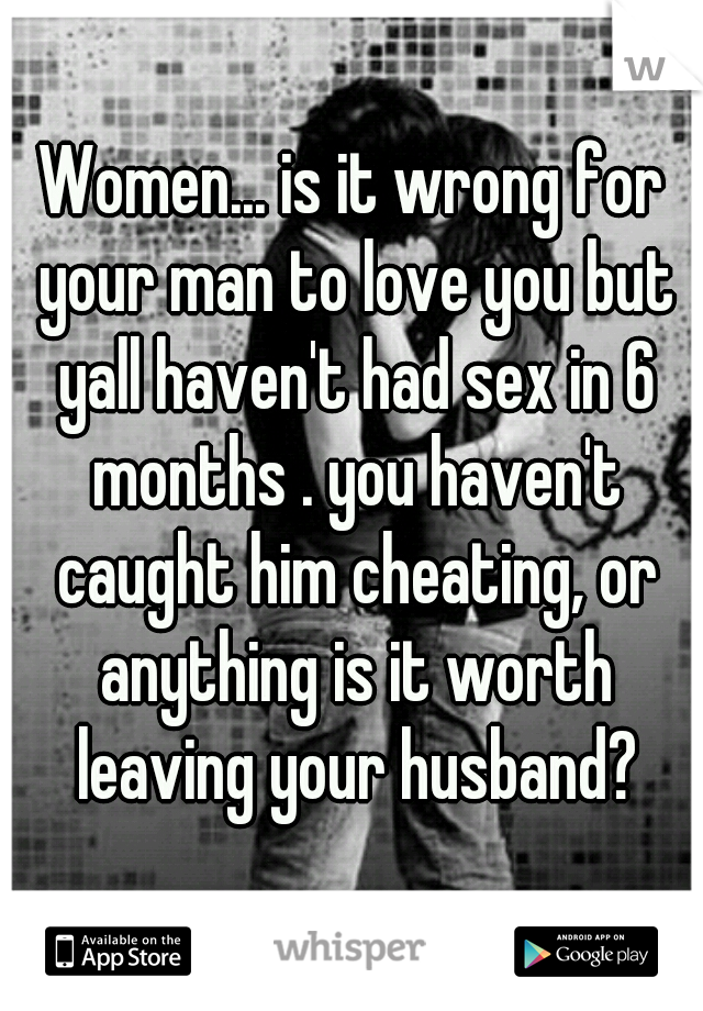 Women... is it wrong for your man to love you but yall haven't had sex in 6 months . you haven't caught him cheating, or anything is it worth leaving your husband?