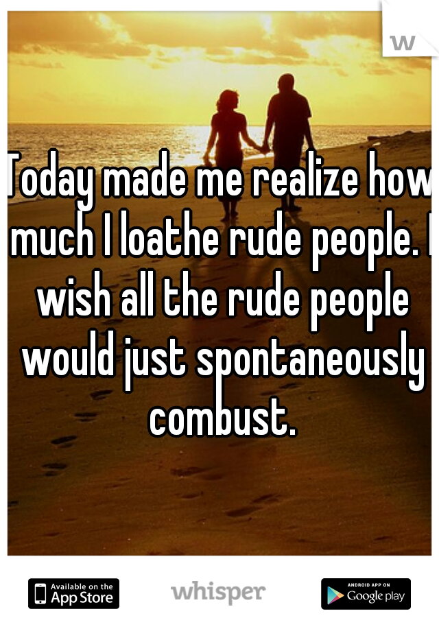 Today made me realize how much I loathe rude people. I wish all the rude people would just spontaneously combust.