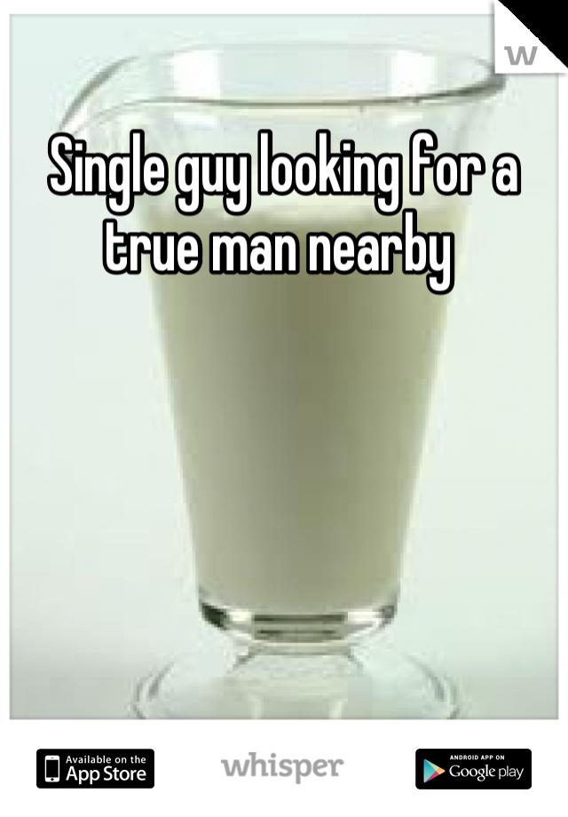 Single guy looking for a true man nearby