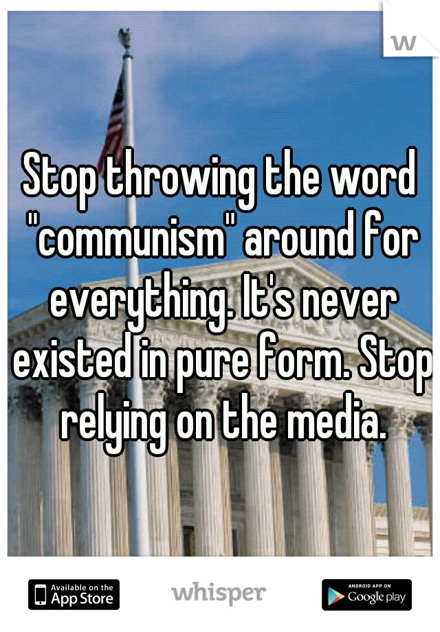 """Stop throwing the word """"communism"""" around for everything. It's never existed in pure form. Stop relying on the media."""
