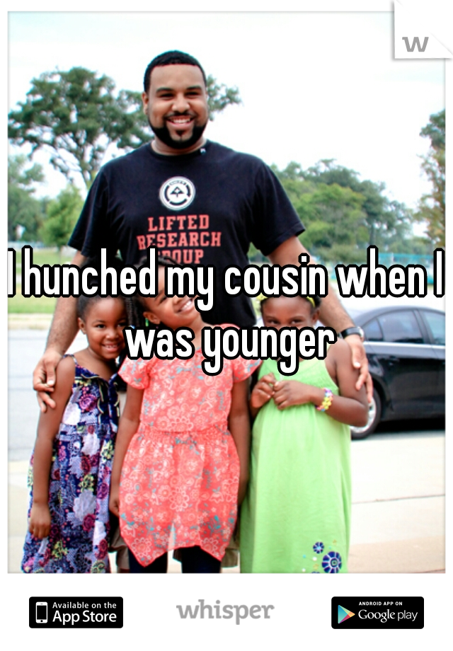 I hunched my cousin when I was younger