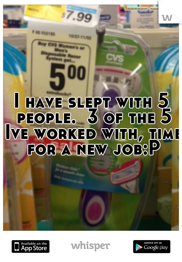 I have slept with 5 people.  3 of the 5 Ive worked with, time for a new job:P