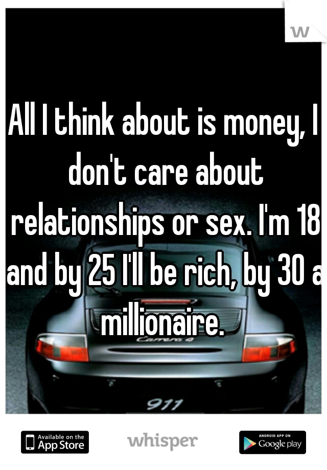 All I think about is money, I don't care about relationships or sex. I'm 18 and by 25 I'll be rich, by 30 a millionaire.