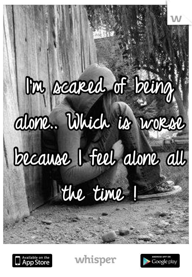 I'm scared of being alone.. Which is worse because I feel alone all the time !