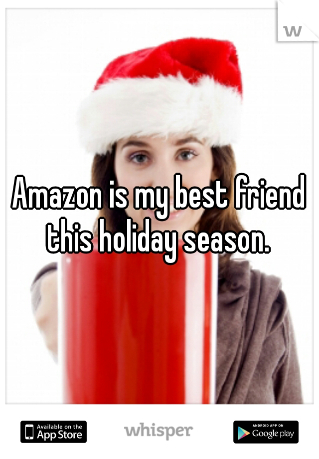 Amazon is my best friend this holiday season.