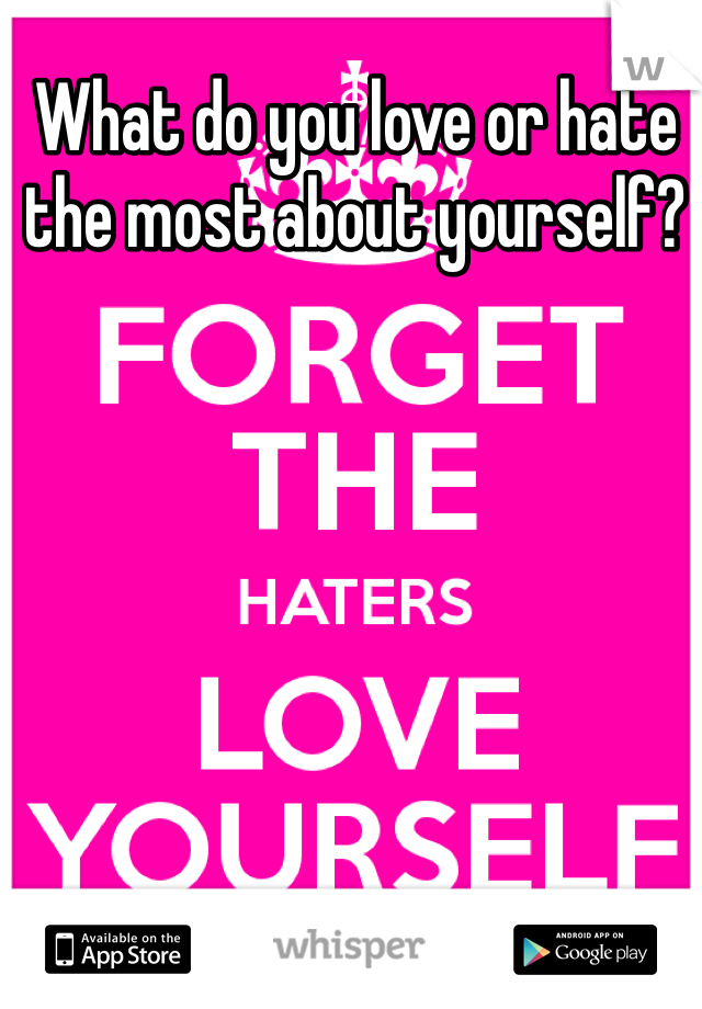 What do you love or hate the most about yourself?