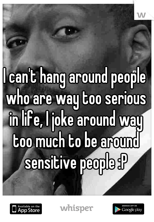I can't hang around people who are way too serious in life, I joke around way too much to be around sensitive people :P