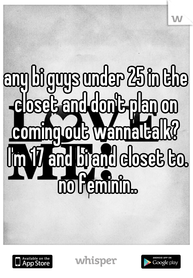 any bi guys under 25 in the closet and don't plan on  coming out wanna talk?  I'm 17 and bi and closet to. no feminin..