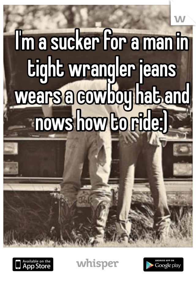 I'm a sucker for a man in tight wrangler jeans wears a cowboy hat and nows how to ride:)
