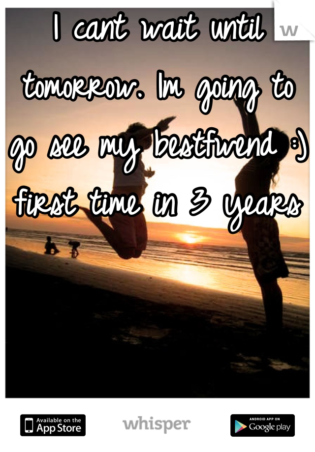 I cant wait until tomorrow. Im going to go see my bestfwend :) first time in 3 years