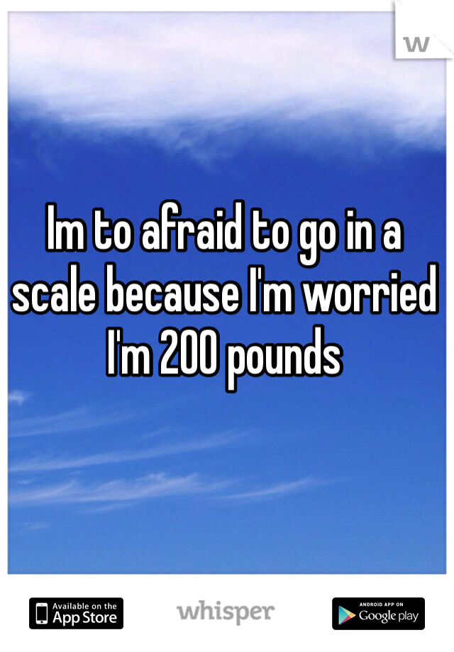 Im to afraid to go in a scale because I'm worried I'm 200 pounds