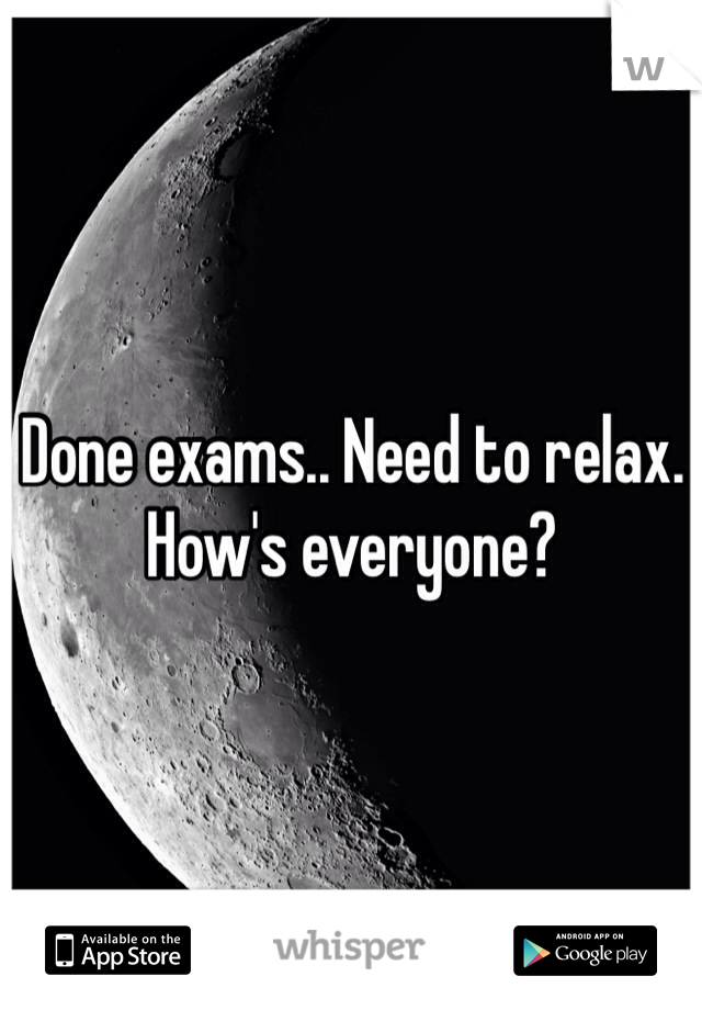 Done exams.. Need to relax. How's everyone?