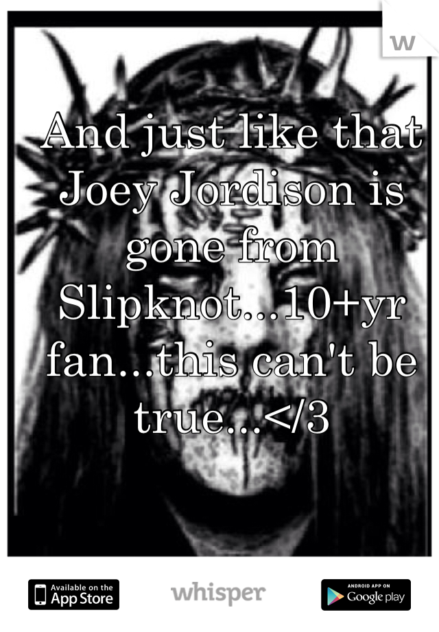 And just like that Joey Jordison is gone from Slipknot...10+yr fan...this can't be true...</3