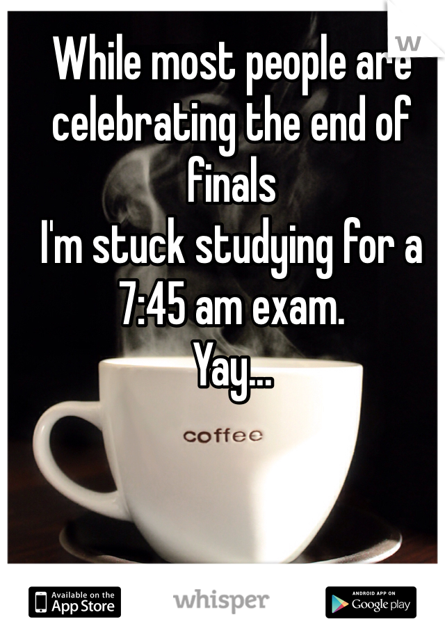 While most people are celebrating the end of finals I'm stuck studying for a 7:45 am exam.  Yay...