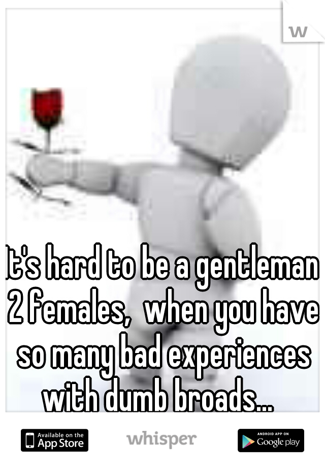 It's hard to be a gentleman 2 females,  when you have so many bad experiences with dumb broads...
