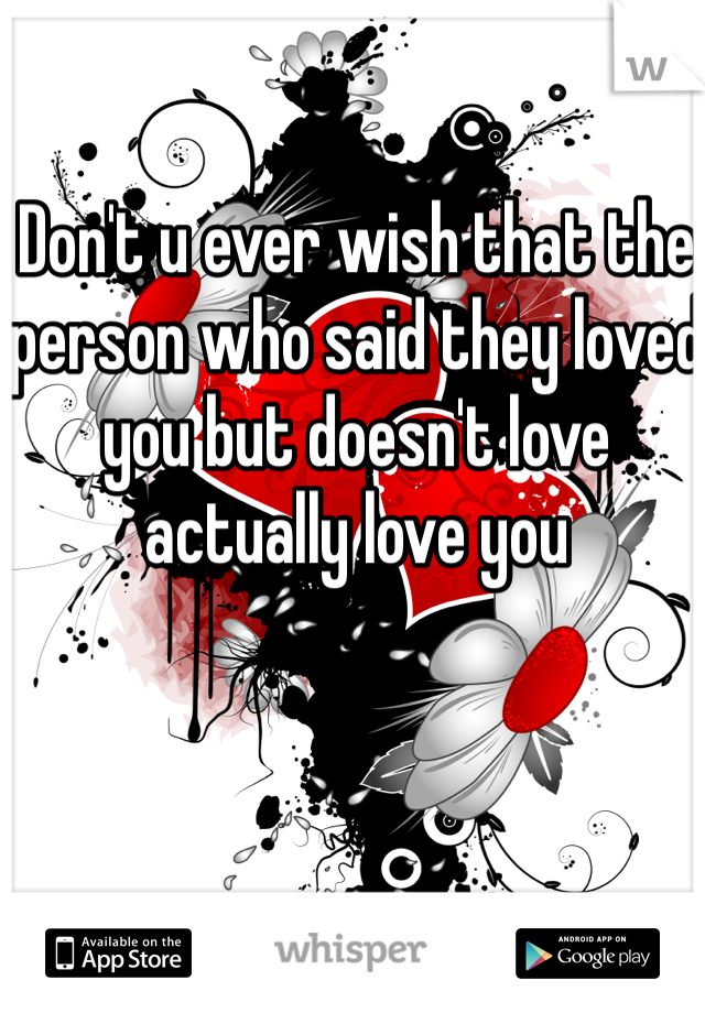 Don't u ever wish that the person who said they loved you but doesn't love actually love you