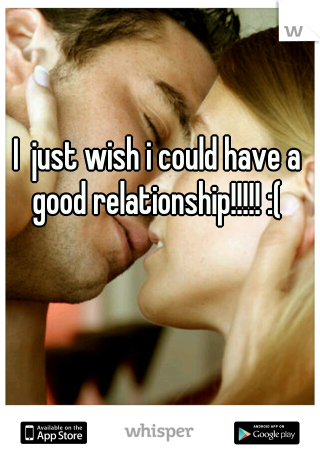 I  just wish i could have a good relationship!!!!! :(