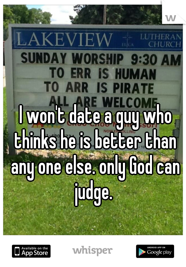I won't date a guy who thinks he is better than any one else. only God can judge.