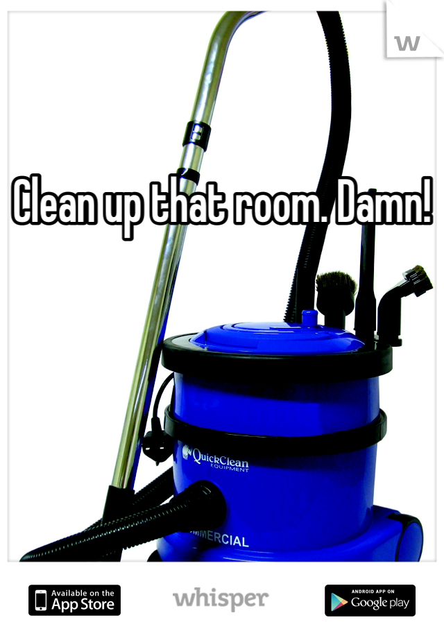 Clean up that room. Damn!