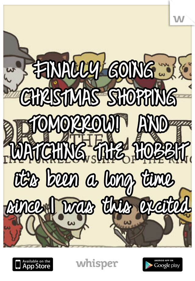 FINALLY GOING CHRISTMAS SHOPPING TOMORROW!  AND WATCHING THE HOBBIT it's been a long time since I was this excited