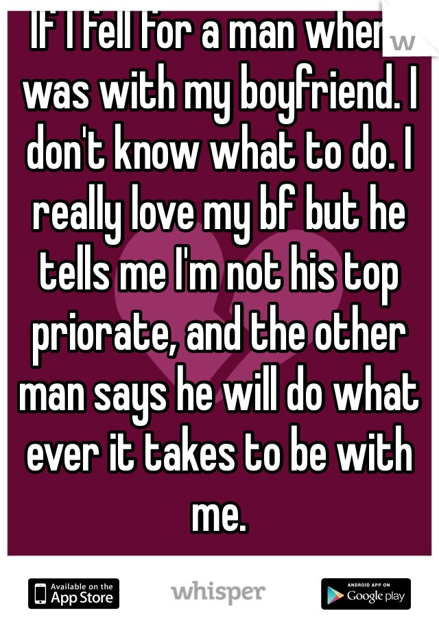 If I fell for a man when I was with my boyfriend. I don't know what to do. I really love my bf but he tells me I'm not his top priorate, and the other man says he will do what ever it takes to be with me.