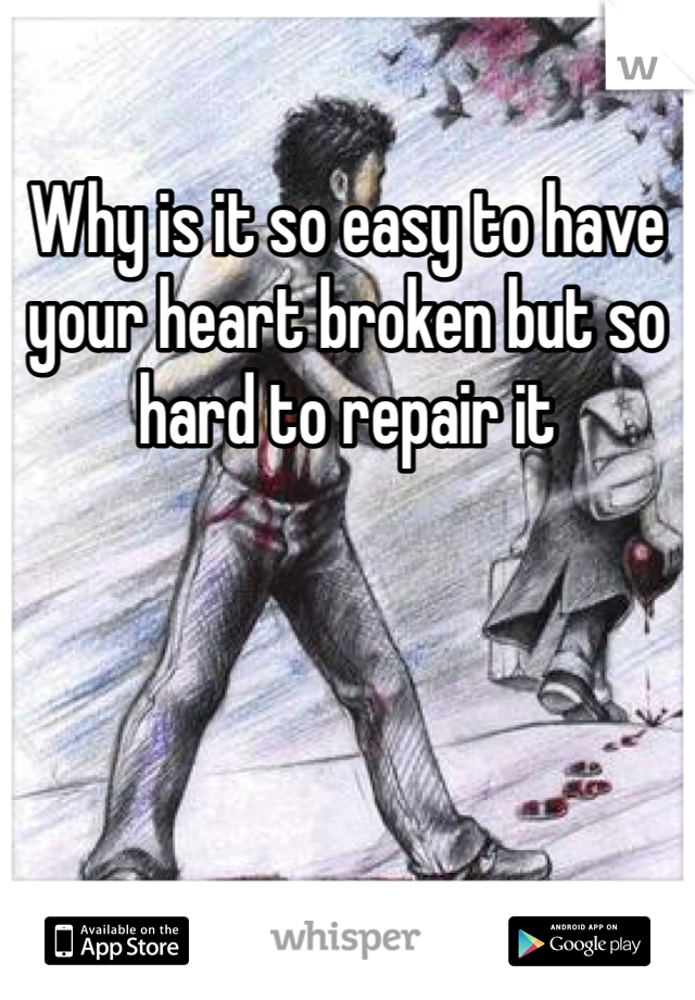 Why is it so easy to have your heart broken but so hard to repair it