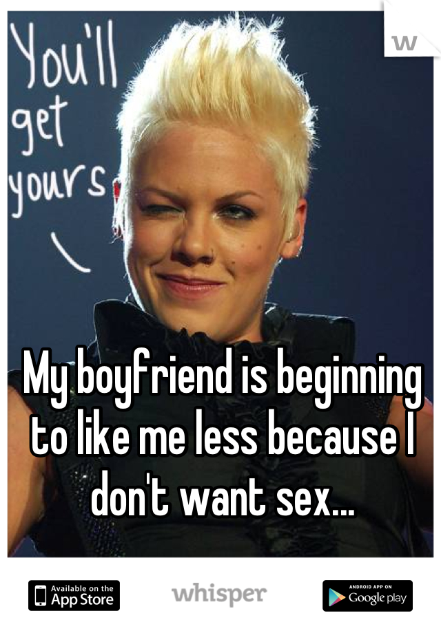 My boyfriend is beginning to like me less because I don't want sex...