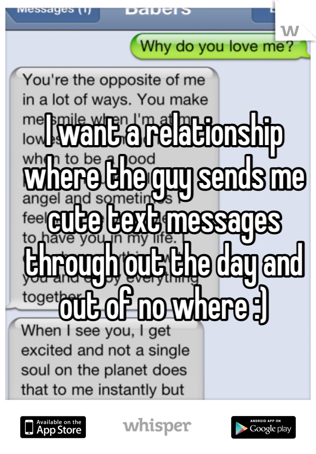 I want a relationship where the guy sends me cute text messages through out the day and out of no where :)