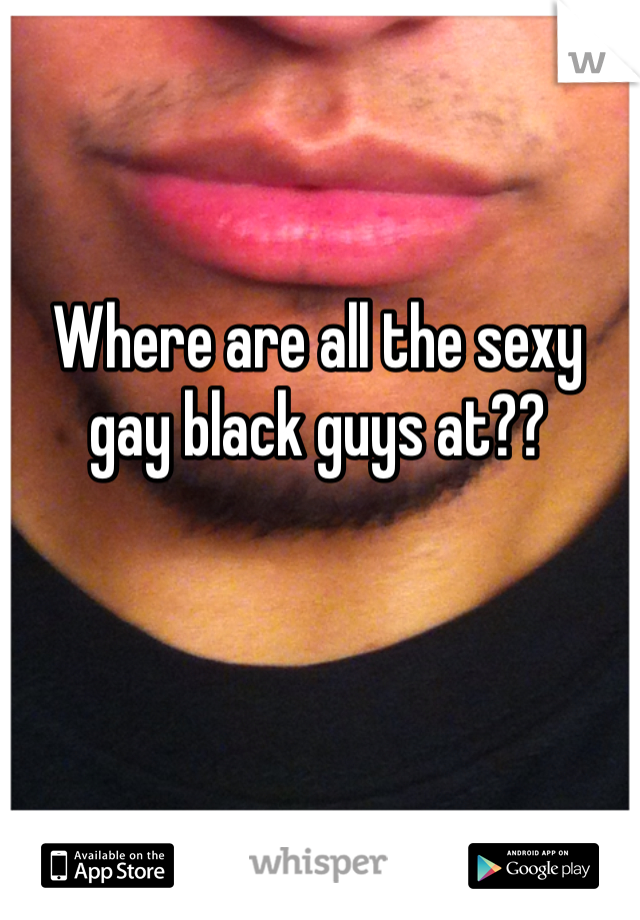 Where are all the sexy gay black guys at??