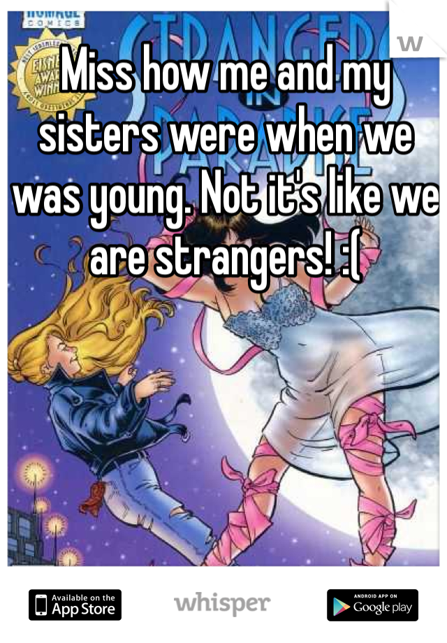 Miss how me and my sisters were when we was young. Not it's like we are strangers! :(