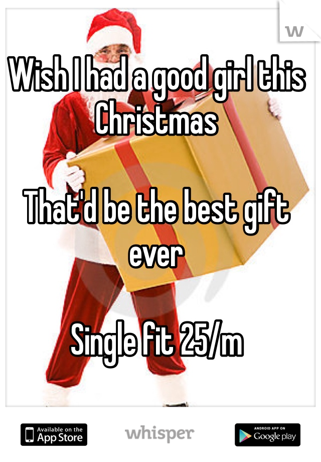 Wish I had a good girl this Christmas  That'd be the best gift ever  Single fit 25/m