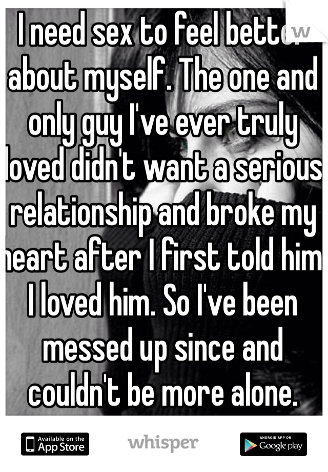 I need sex to feel better about myself. The one and only guy I've ever truly loved didn't want a serious relationship and broke my heart after I first told him I loved him. So I've been messed up since and couldn't be more alone.