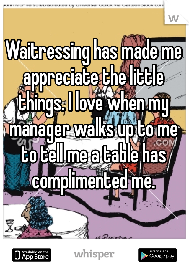 Waitressing has made me appreciate the little things. I love when my manager walks up to me to tell me a table has complimented me.