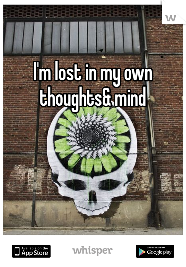 I'm lost in my own thoughts& mind