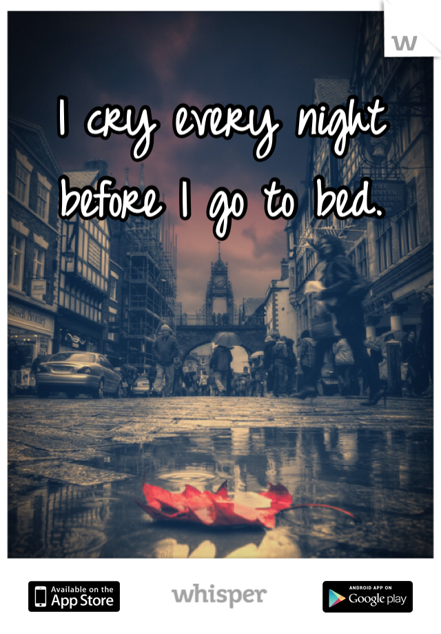 I cry every night before I go to bed.