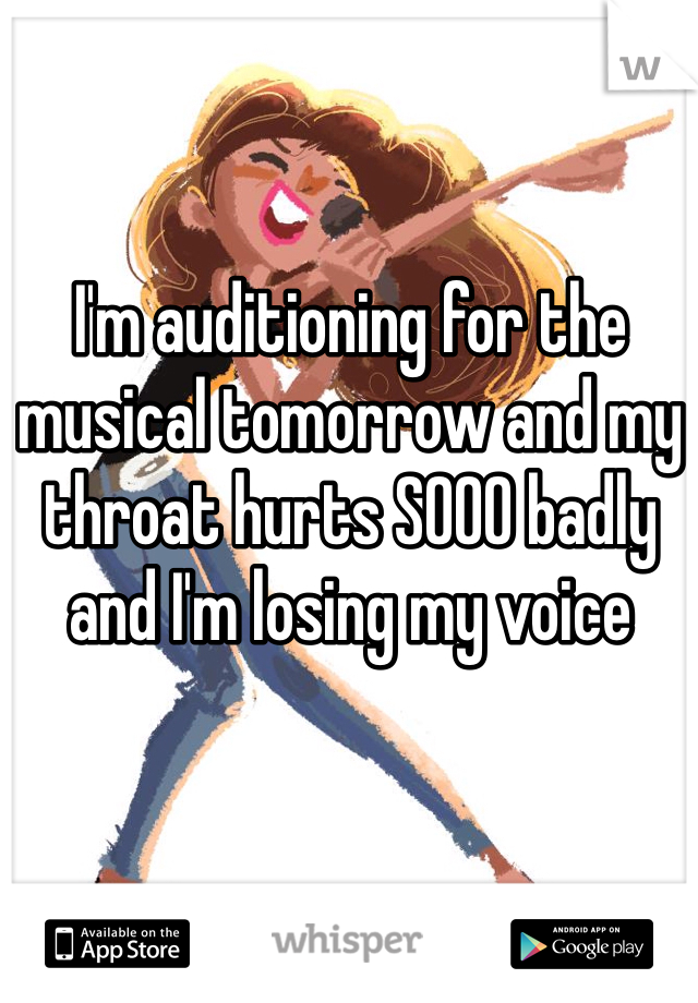 I'm auditioning for the musical tomorrow and my throat hurts SOOO badly and I'm losing my voice