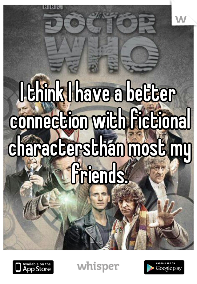I think I have a better connection with fictional charactersthan most my friends.