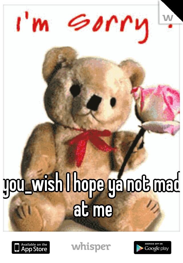 you_wish I hope ya not mad at me