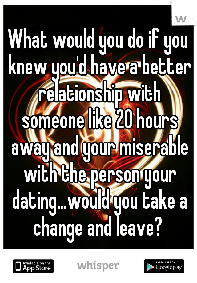 What would you do if you knew you'd have a better relationship with someone like 20 hours away and your miserable with the person your dating...would you take a change and leave?