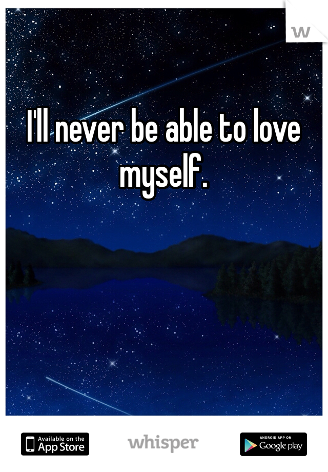 I'll never be able to love myself.