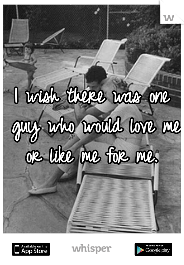 I wish there was one guy who would love me or like me for me.