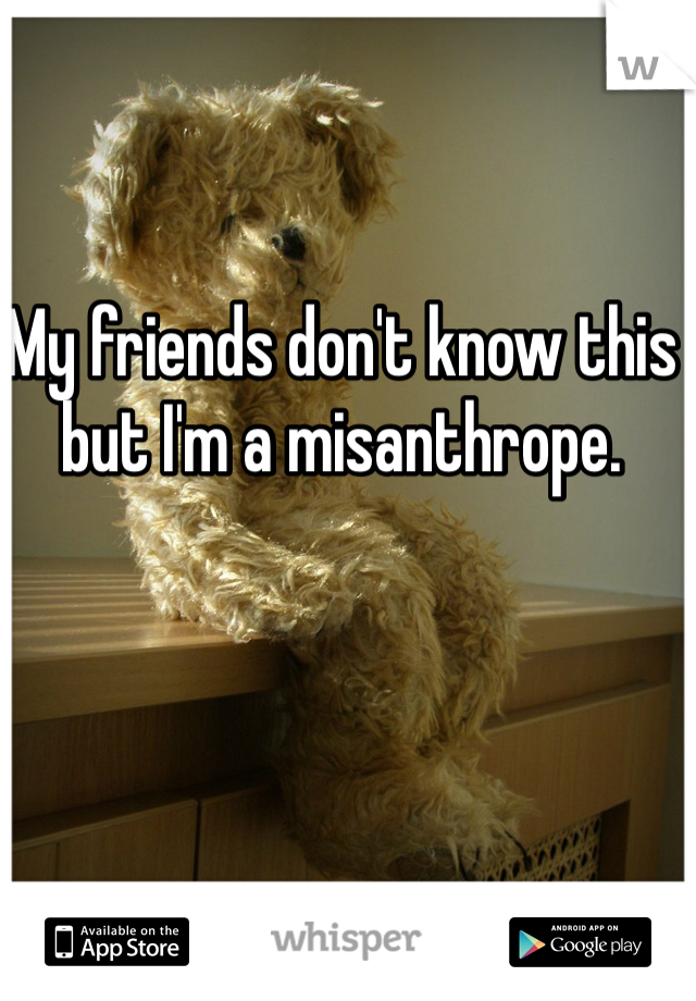 My friends don't know this but I'm a misanthrope.