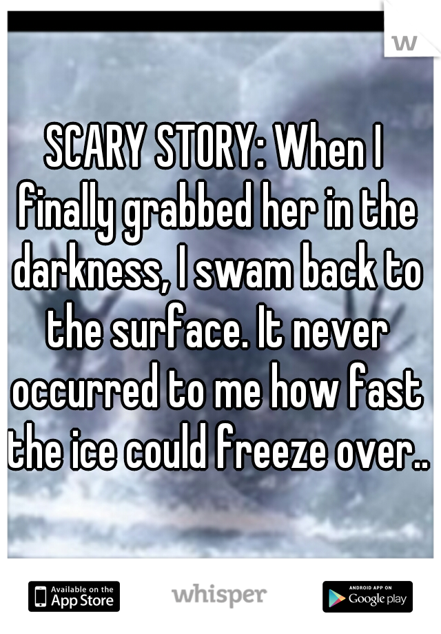 SCARY STORY: When I finally grabbed her in the darkness, I swam back to the surface. It never occurred to me how fast the ice could freeze over...