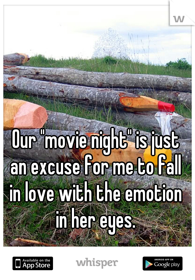"""Our """"movie night"""" is just  an excuse for me to fall  in love with the emotion  in her eyes."""