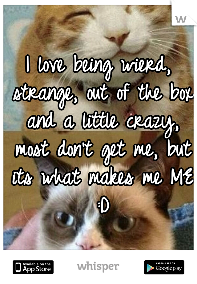 I love being wierd, strange, out of the box and a little crazy, most don't get me, but its what makes me ME :D