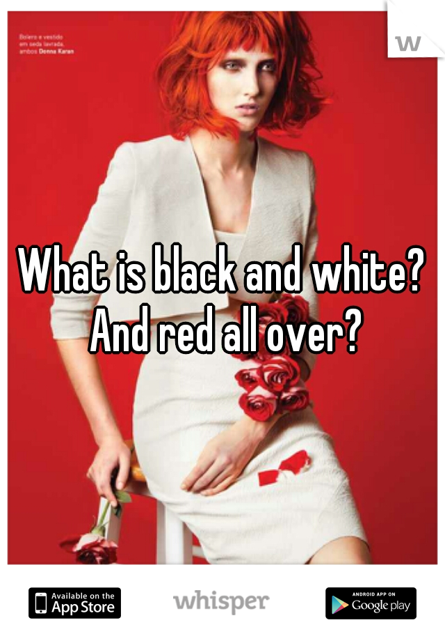 What is black and white? And red all over?