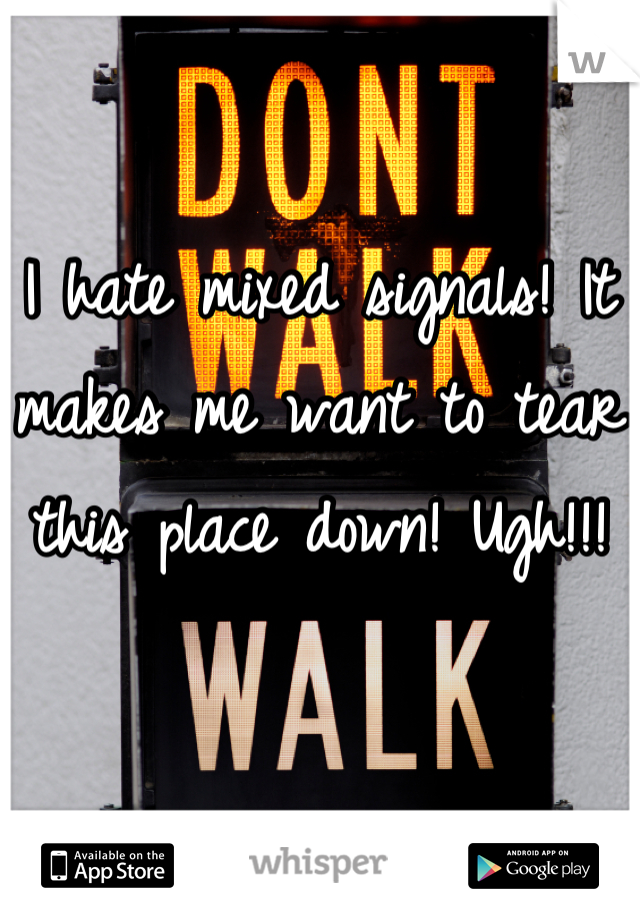 I hate mixed signals! It makes me want to tear this place down! Ugh!!!