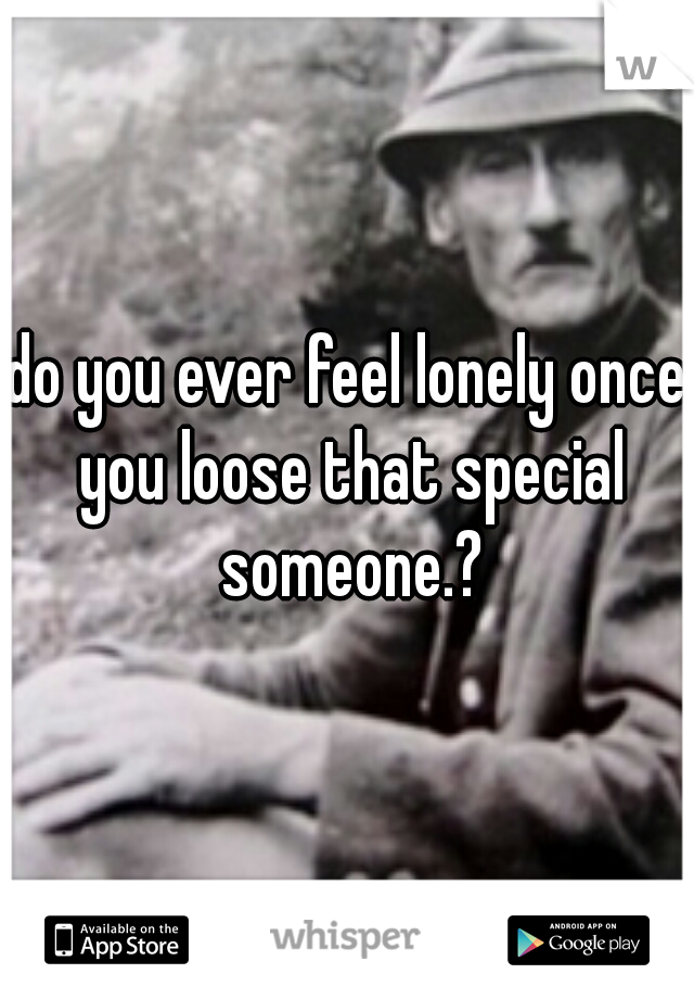 do you ever feel lonely once you loose that special someone.?