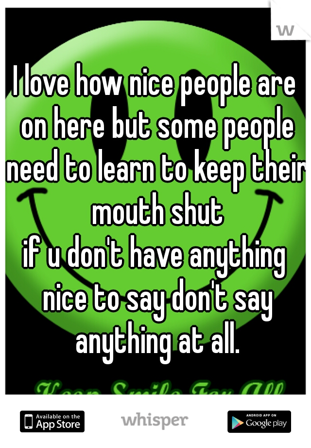 I love how nice people are on here but some people need to learn to keep their mouth shut if u don't have anything nice to say don't say anything at all.